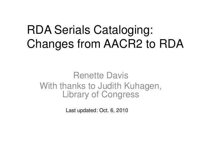 RDA Serials Cataloging:Changes from AACR2 to RDA           Renette Davis  With thanks to Judith Kuhagen,        Library of...