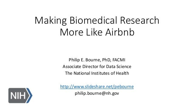 Making Biomedical Research More Like Airbnb Philip E. Bourne, PhD, FACMI Associate Director for Data Science The National ...