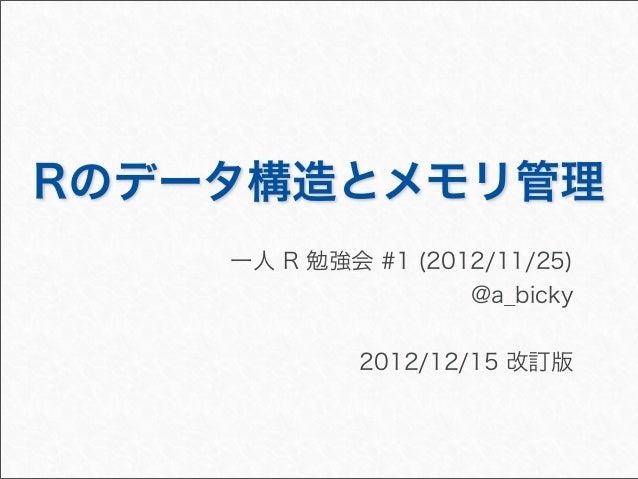Rのデータ構造とメモリ管理    一人 R 勉強会 #1 (2012/11/25)                    @a_bicky             2012/12/15 改訂版