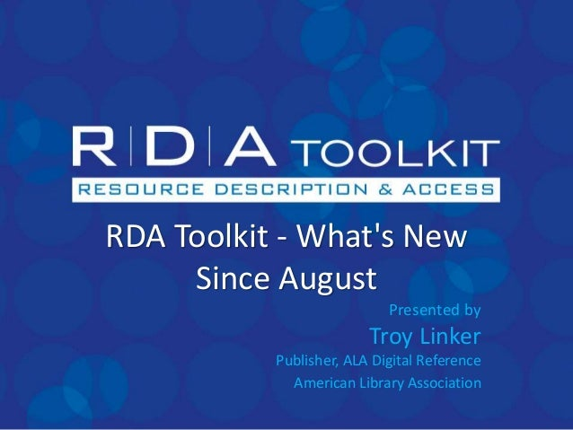 RDA Toolkit - What's New Since August Presented by Troy Linker Publisher, ALA Digital Reference American Library Associati...