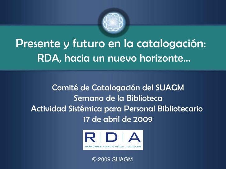 Presente y futuro en la catalogación:     RDA, hacia un nuevo horizonte…          Comité de Catalogación del SUAGM        ...