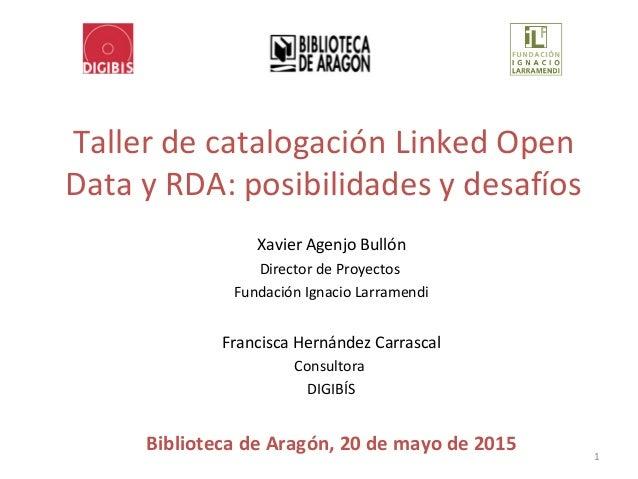 Taller de catalogación Linked Open Data y RDA: posibilidades y desafíos Xavier Agenjo Bullón Director de Proyectos Fundaci...