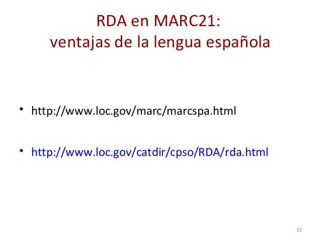 RDA en MARC21: ventajas de la lengua española • http://www.loc.gov/marc/marcspa.html • http://www.loc.gov/catdir/cpso/RDA/...