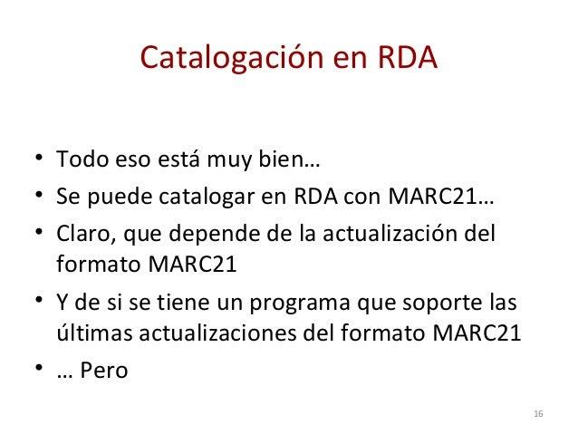 Catalogación en RDA • Todo eso está muy bien… • Se puede catalogar en RDA con MARC21… • Claro, que depende de la actualiza...