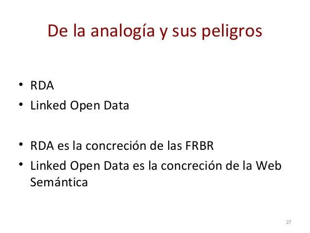 De la analogía y sus peligros • RDA • Linked Open Data • RDA es la concreción de las FRBR • Linked Open Data es la concrec...