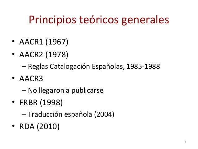 Principios teóricos generales • AACR1 (1967) • AACR2 (1978) – Reglas Catalogación Españolas, 1985-1988 • AACR3 – No llegar...