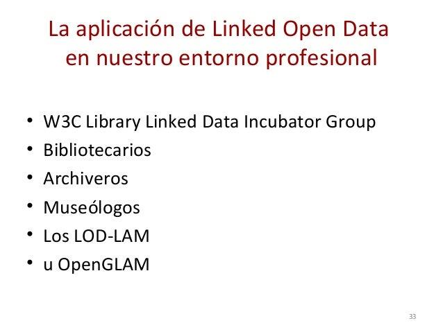 La aplicación de Linked Open Data en nuestro entorno profesional • W3C Library Linked Data Incubator Group • Bibliotecario...