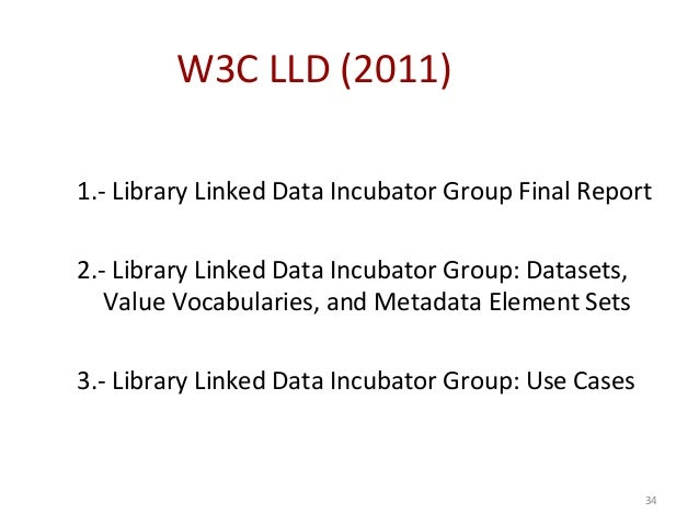 34 W3C LLD (2011) 1.- Library Linked Data Incubator Group Final Report 2.- Library Linked Data Incubator Group: Datasets, ...