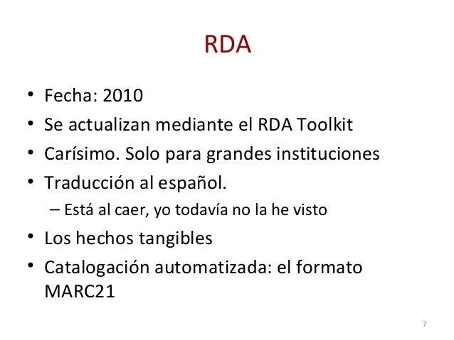 RDA • Fecha: 2010 • Se actualizan mediante el RDA Toolkit • Carísimo. Solo para grandes instituciones • Traducción al espa...