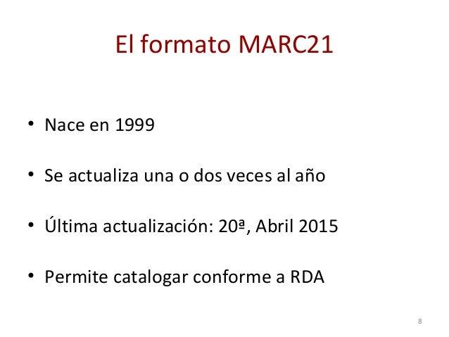 El formato MARC21 • Nace en 1999 • Se actualiza una o dos veces al año • Última actualización: 20ª, Abril 2015 • Permite c...