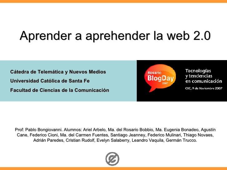 Aprender a aprehender la web 2.0  Cátedra de Telemática y Nuevos Medios Universidad Católica de Santa Fe Facultad de Cienc...