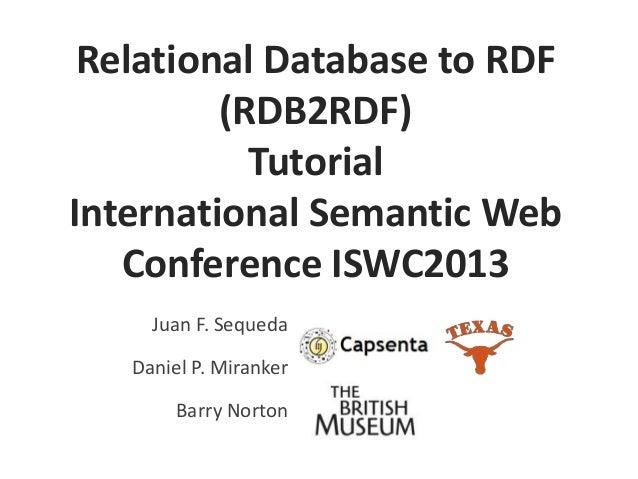 Relational Database to RDF (RDB2RDF) Tutorial International Semantic Web Conference ISWC2013 Juan F. Sequeda Daniel P. Mir...