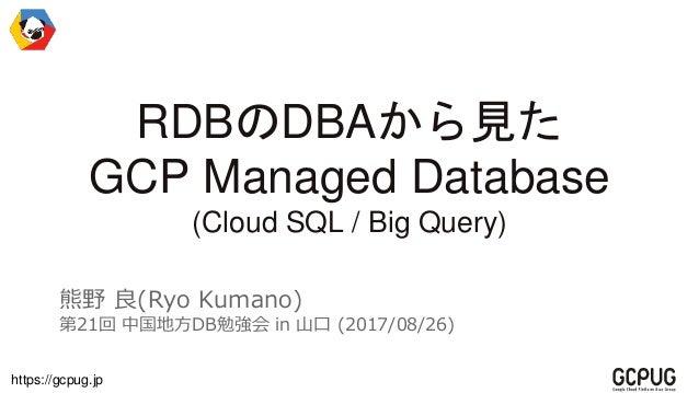 https://gcpug.jp RDBのDBAから見た GCP Managed Database (Cloud SQL / Big Query) 熊野 良(Ryo Kumano) 第21回 中国地方DB勉強会 in 山口 (2017/08/2...