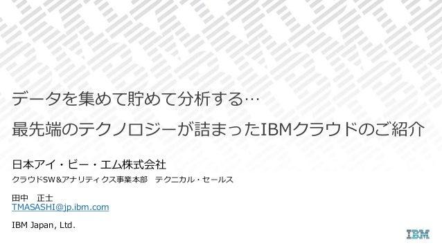 田中 正士 TMASASHI@jp.ibm.com IBM Japan, Ltd. データを集めて貯めて分析する… 最先端のテクノロジーが詰まったIBMクラウドのご紹介 日本アイ・ビー・エム株式会社 クラウドSW&アナリティクス事業本部 テクニ...