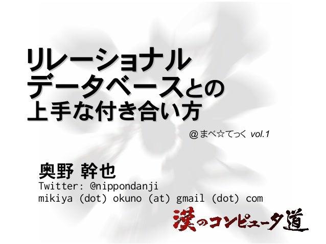 リレーショナルリレーショナル データベースデータベースとのとの 上手な付き合い方上手な付き合い方 奥野 幹也 Twitter: @nippondanji mikiya (dot) okuno (at) gmail (dot) com @ まべ...
