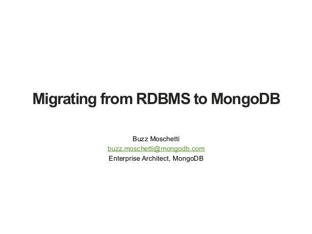 Migrating from RDBMS to MongoDB Buzz Moschetti buzz.moschetti@mongodb.com Enterprise Architect, MongoDB
