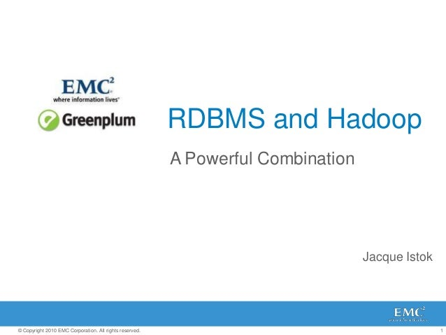 1© Copyright 2010 EMC Corporation. All rights reserved. RDBMS and Hadoop A Powerful Combination Jacque Istok