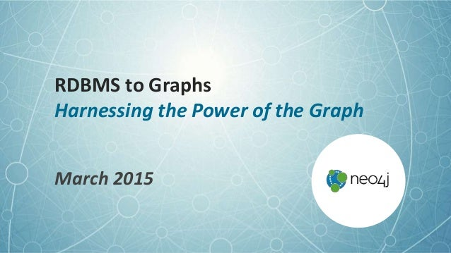 RDBMS to Graphs Harnessing the Power of the Graph March 2015