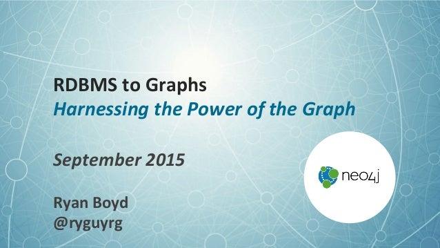 RDBMS  to  Graphs   Harnessing  the  Power  of  the  Graph   September  2015   Ryan  Boyd   @ryg...