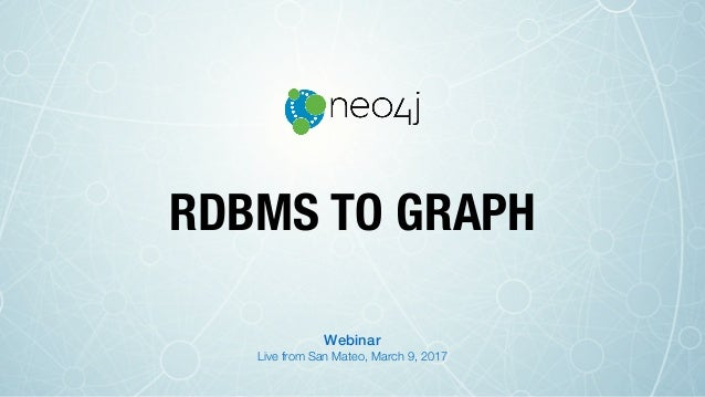 RDBMS TO GRAPH Live from San Mateo, March 9, 2017 Webinar