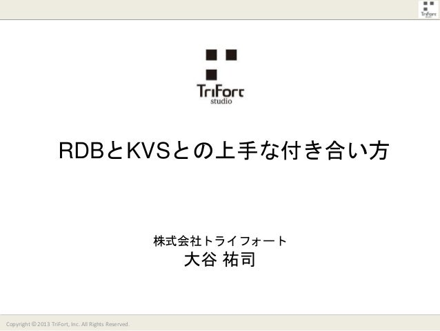 RDBとKVSとの上手な付き合い方  株式会社トライフォート  大谷 祐司  Copyright © 2013 TriFort, Inc. All Rights Reserved.