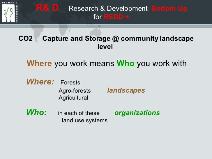R& D   Research & Development  Bottom Up  for  REDD + CO2  Capture and Storage @ community landscape level  Where   you wo...