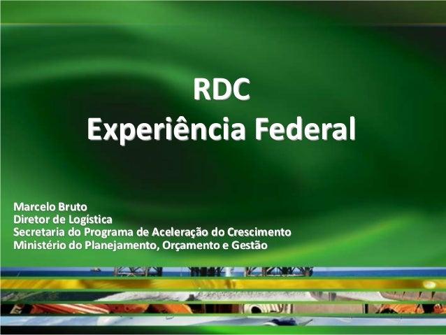 RDC Experiência Federal Marcelo Bruto Diretor de Logística Secretaria do Programa de Aceleração do Crescimento Ministério ...