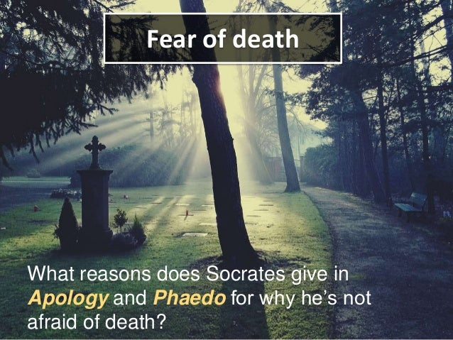 the theme of fear of death in platos phaedo In socrates' opinion, death can only result in nothingness or the induction into another world, either scenario being preferable to a life of persecution his argument does not rest solely on proving death an unworthy fear, but rather expands his case to claim that character flaws are far more detrimental to one's spirit than man's mortality.