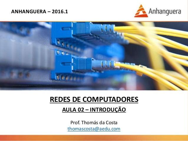 ANHANGUERA – 2016.1 REDES DE COMPUTADORES AULA 02 – INTRODUÇÃO Prof. Thomás da Costa thomascosta@aedu.com