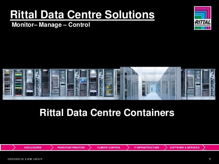 Rittal Data Centre SolutionsMonitor– Manage – Control            Rittal Data Centre Containers    ENCLOSURES   POWER DISTR...