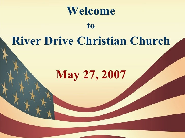 Welcome              to River Drive Christian Church         May 27, 2007