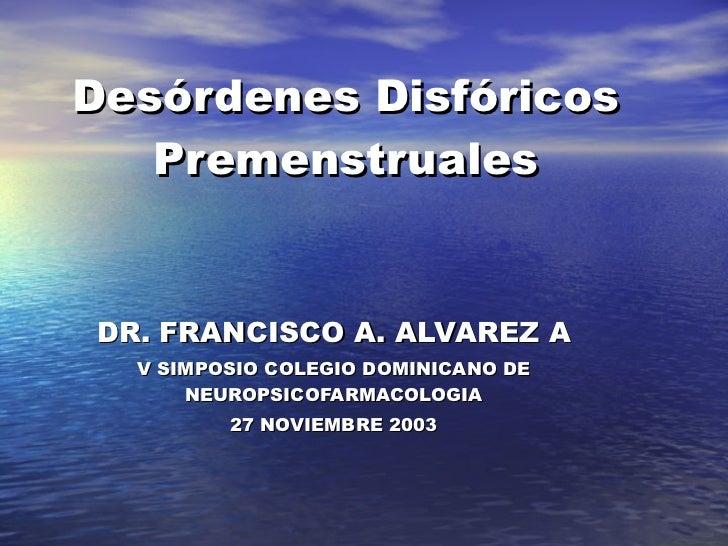 Desórdenes Disfóricos Premenstruales DR. FRANCISCO A. ALVAREZ A V SIMPOSIO COLEGIO DOMINICANO DE NEUROPSICOFARMACOLOGIA 27...
