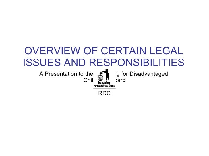 OVERVIEW OF CERTAIN LEGAL ISSUES AND RESPONSIBILITIES A Presentation to the Recycling for Disadvantaged  Children's Board ...