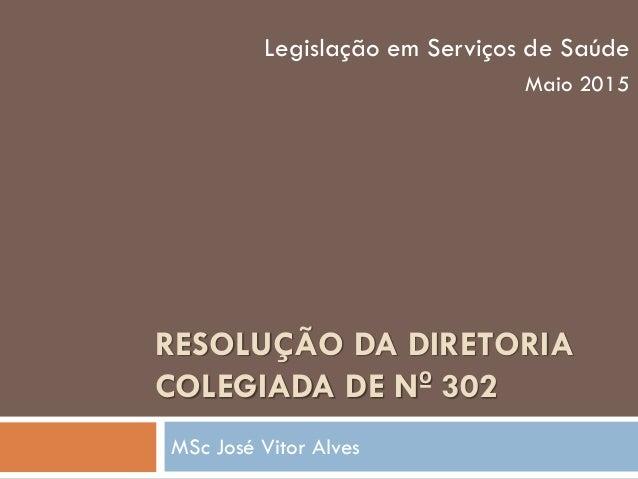RESOLUÇÃO DA DIRETORIA COLEGIADA DE Nº 302 MSc José Vitor Alves Legislação em Serviços de Saúde Maio 2015