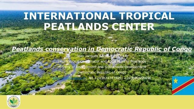 INTERNATIONAL TROPICAL PEATLANDS CENTER Peatlands conservation in Democratic Republic of Congo Jean Jacques BAMBUTA BOOLE ...