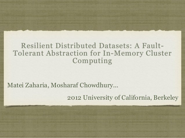 Resilient Distributed Datasets: A Fault-  Tolerant Abstraction for In-Memory Cluster  Computing  Matei Zaharia, Mosharaf C...
