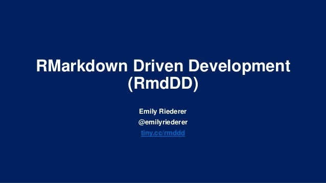 RMarkdown Driven Development (RmdDD) Emily Riederer @emilyriederer tiny.cc/rmddd