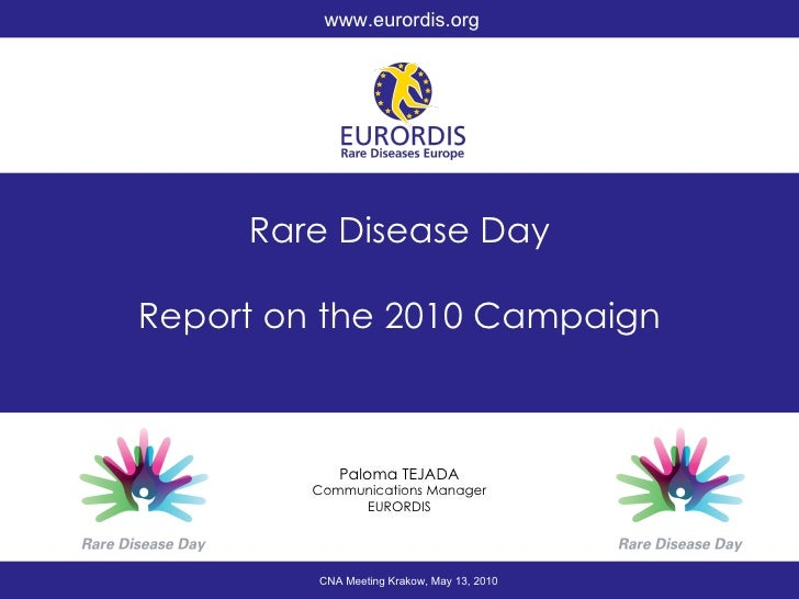 Rare Disease Day Report on the 2010 Campaign Paloma TEJADA Communications Manager EURORDIS CNA Meeting Krakow, May 13, 201...