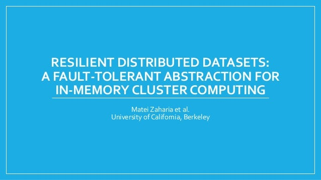RESILIENT DISTRIBUTED DATASETS: A FAULT-TOLERANT ABSTRACTION FOR IN-MEMORY CLUSTER COMPUTING  MateiZahariaet al.  Universi...