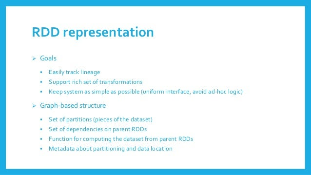 RDD representation  Goals  Easilytracklineage  Supportrichset of transformations  Keepsystemassimpleaspossible(uniform...