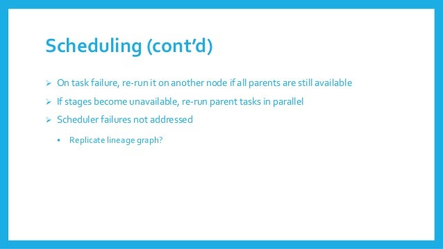 Scheduling(cont'd)  On task failure, re-runiton anothernodeifallparentsare stillavailable  Ifstagesbecomeunavailable, re...