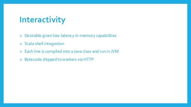 Interactivity  Desirablegivenlow-latencyin-memorycapabilities  Scala shellintegration  Eachline iscompiledintoa Java cl...