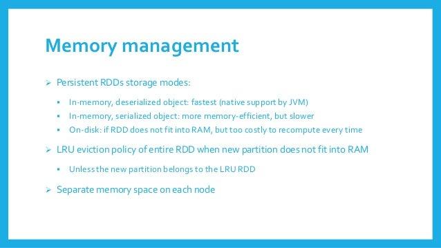 Memory management  PersistentRDDsstoragemodes:  In-memory, deserializedobject: fastest(native supportby JVM)  In-memory...