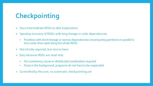 Checkpointing  Save intermediate RDDsto disk (replication)  Speeduprecoveryof RDDswith long lineageor wide dependencies ...