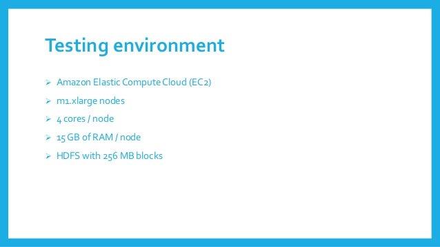 Testingenvironment  Amazon ElasticCompute Cloud(EC2)  m1.xlarge nodes  4 cores/ node  15 GB of RAM / node  HDFS with ...