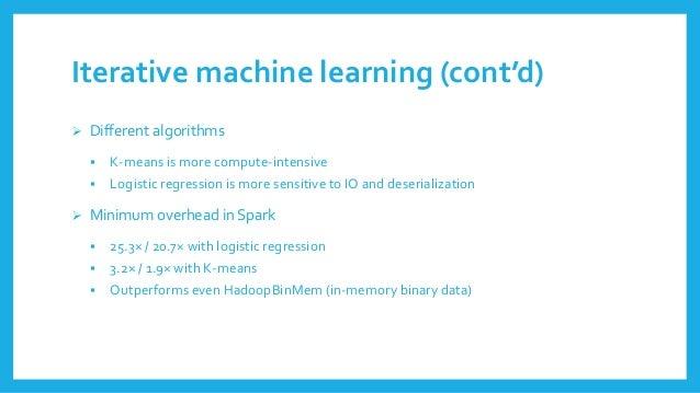Iterative machine learning(cont'd)  Differentalgorithms  K-meansismore compute-intensive  Logisticregressionismore sens...