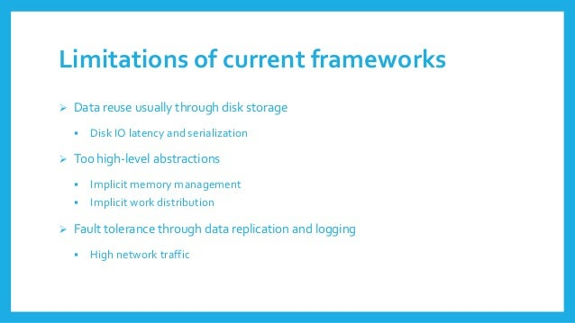 Limitationsof currentframeworks  Data reuseusuallythroughdisk storage  Disk IO latencyand serialization  Too high-level...