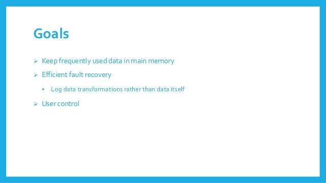 Goals  Keepfrequentlyuseddata in mainmemory  Efficientfault recovery  Log data transformationsratherthandata itself  U...