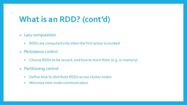 Whatisan RDD? (cont'd)  Lazycomputation  RDDsare computedonlywhenthe first actionisinvoked  Persistencecontrol  Choose...