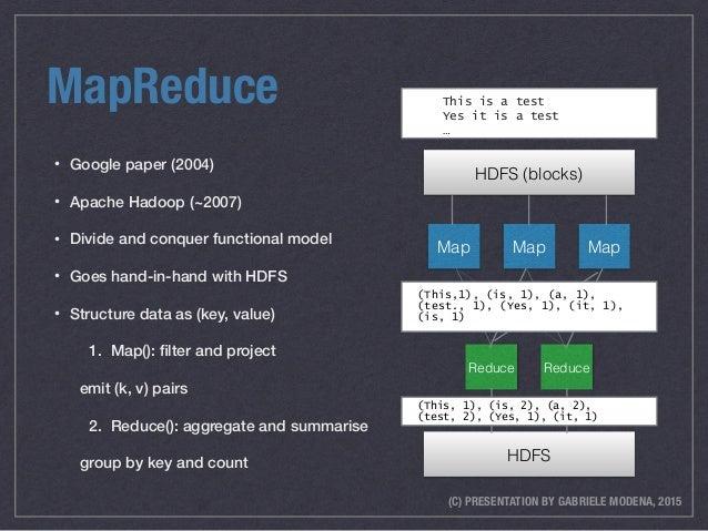 (C) PRESENTATION BY GABRIELE MODENA, 2015 MapReduce • Google paper (2004) • Apache Hadoop (~2007) • Divide and conquer fun...